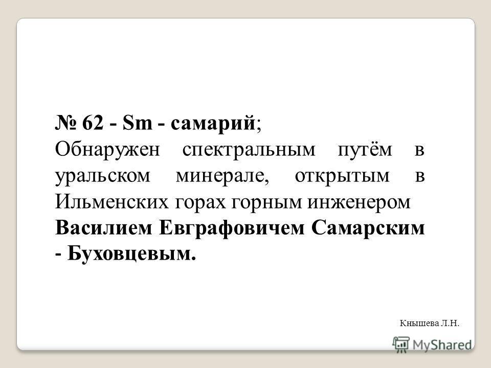 62 - Sm - самарий; Обнаружен спектральным путём в уральском минерале, открытым в Ильменских горах горным инженером Василием Евграфовичем Самарским - Буховцевым. Кнышева Л.Н.