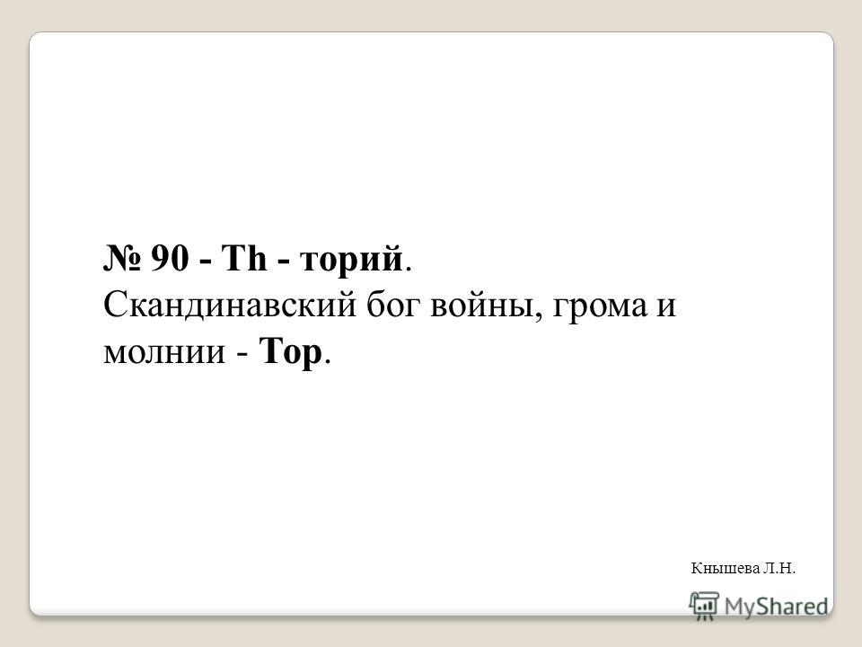 90 - Th - торий. Скандинавский бог войны, грома и молнии - Тор. Кнышева Л.Н.