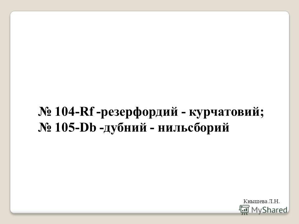 104-Rf -резерфордий - курчатовий; 105-Db -дубний - нильсборий Кнышева Л.Н.