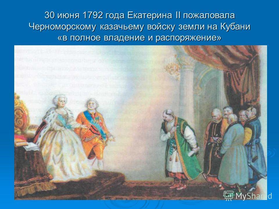 30 июня 1792 года Екатерина II пожаловала Черноморскому казачьему войску земли на Кубани «в полное владение и распоряжение»