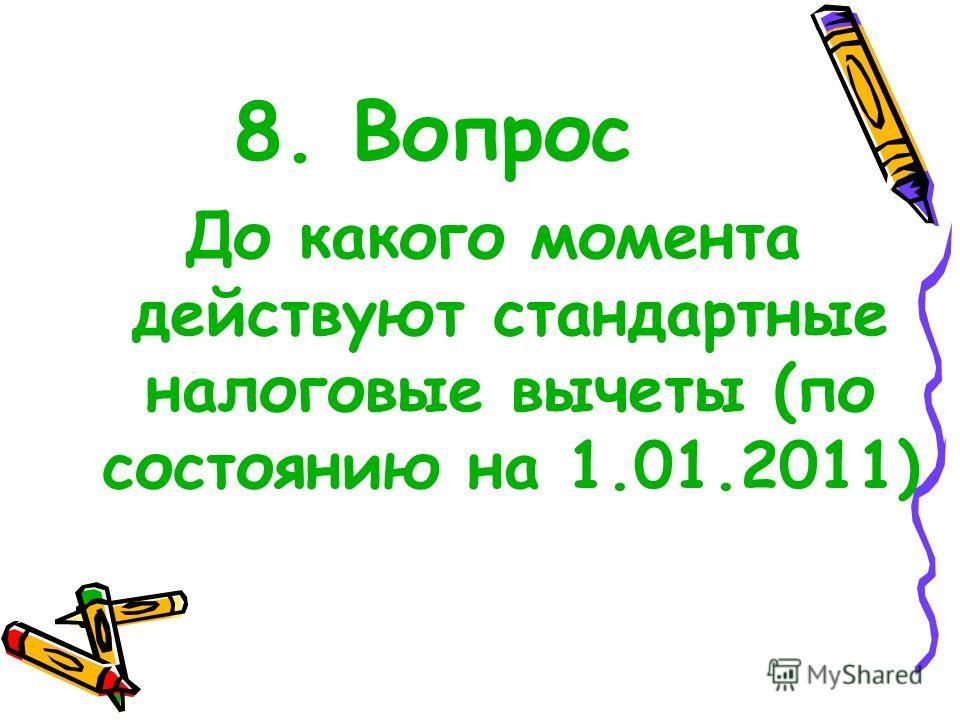 8. Вопрос До какого момента действуют стандартные налоговые вычеты (по состоянию на 1.01.2011)