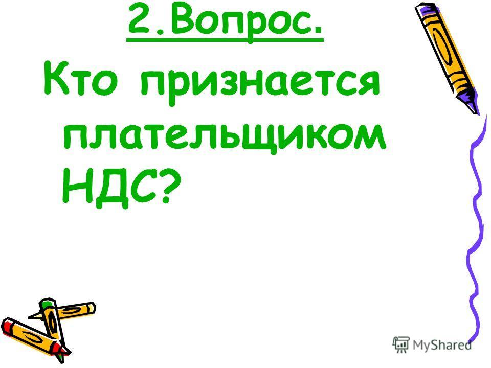 2.Вопрос. Кто признается плательщиком НДС?