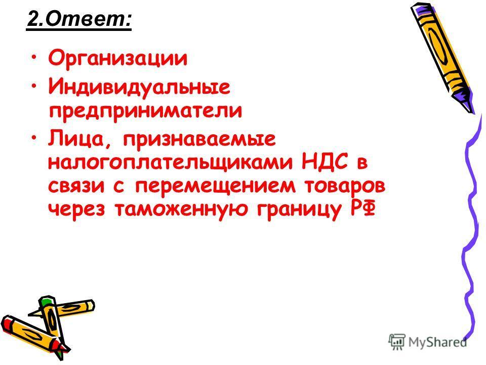 2.Ответ: Организации Индивидуальные предприниматели Лица, признаваемые налогоплательщиками НДС в связи с перемещением товаров через таможенную границу РФ