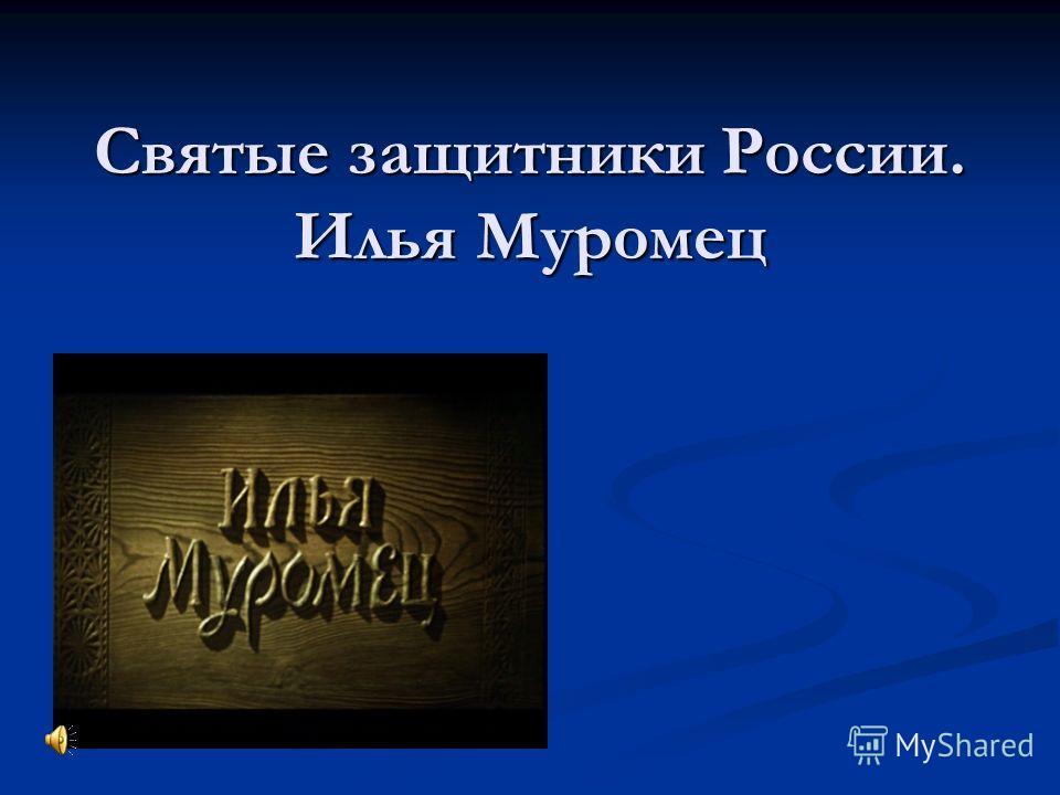 Святые защитники России. Илья Муромец