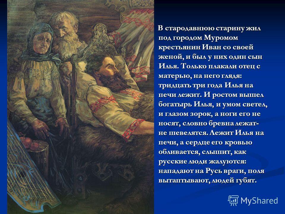 В стародавнюю старину жил под городом Муромом крестьянин Иван со своей женой, и был у них один сын Илья. Только плакали отец с матерью, на него глядя: тридцать три года Илья на печи лежит. И ростом вышел богатырь Илья, и умом светел, и глазом зорок,