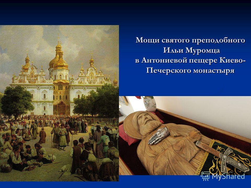 Мощи святого преподобного Ильи Муромца в Антониевой пещере Киево- Печерского монастыря
