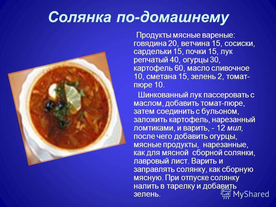 Солянка по-домашнему Продукты мясные вареные: говядина 20, ветчина 15, сосиски, сардельки 15, почки 15, лук репчатый 40, огурцы 30, картофель 60, масло сливочное 10, сметана 15, зелень 2, томат- пюре 10. Шинкованный лук пассеровать с маслом, добавить