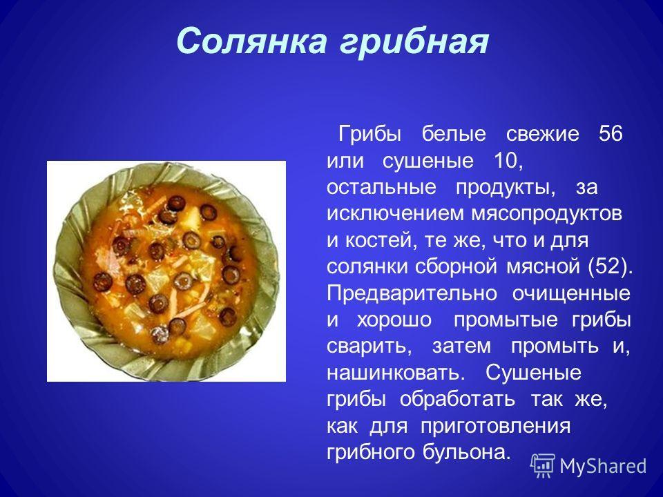 Солянка грибная Грибы белые свежие 56 или сушеные 10, остальные продукты, за исключением мясопродуктов и костей, те же, что и для солянки сборной мясной (52). Предварительно очищенные и хорошо промытые грибы сварить, затем промыть и, нашинковать. Суш
