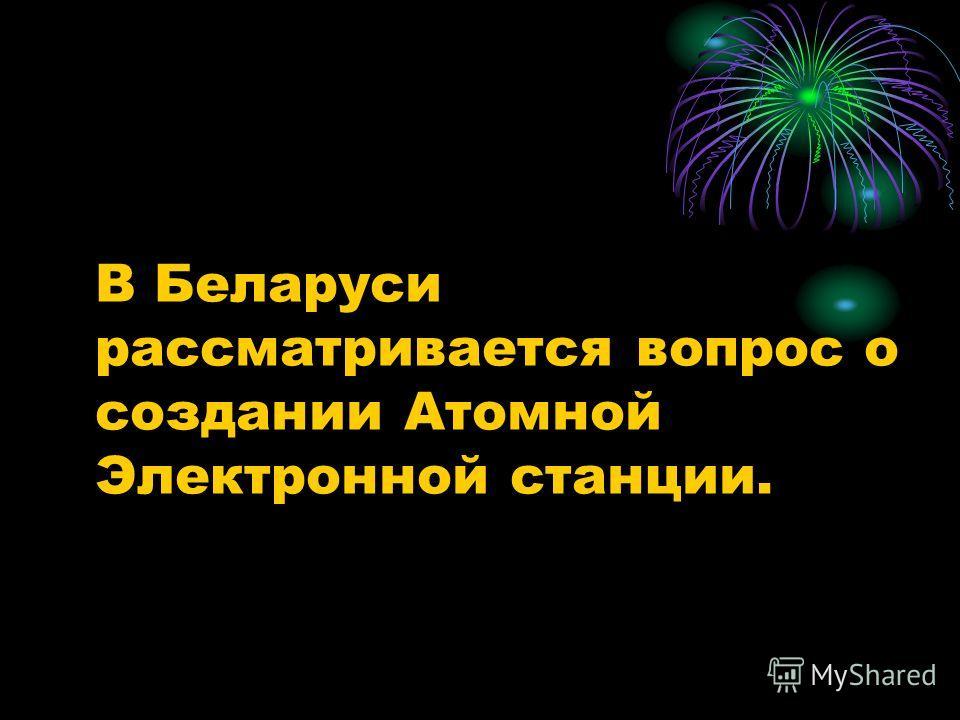 В Беларуси рассматривается вопрос о создании Атомной Электронной станции.