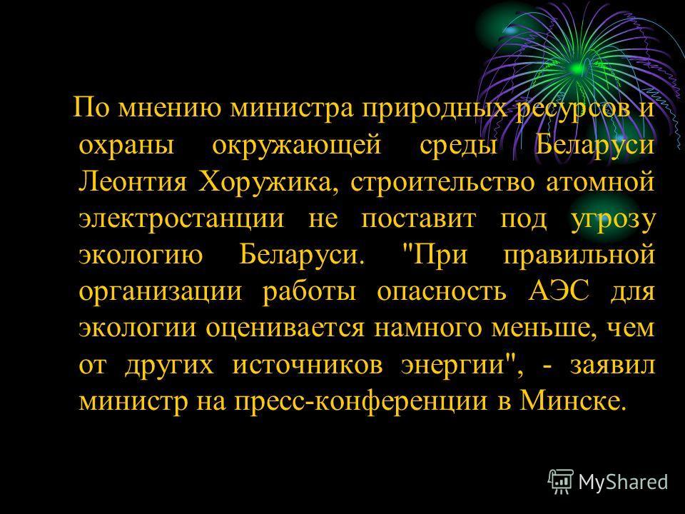 П о мнению министра природных ресурсов и охраны окружающей среды Беларуси Леонтия Хоружика, строительство атомной электростанции не поставит под угрозу экологию Беларуси.