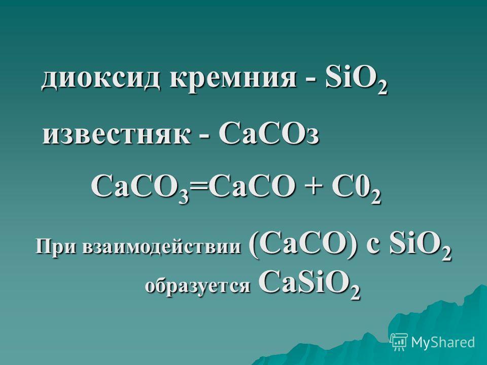 диоксид кремния - SiO 2 известняк - СаСОз СаСО 3 =СаСО + С0 2 При взаимодействии (СаСО) с SiO 2 образуется СаSiO 2