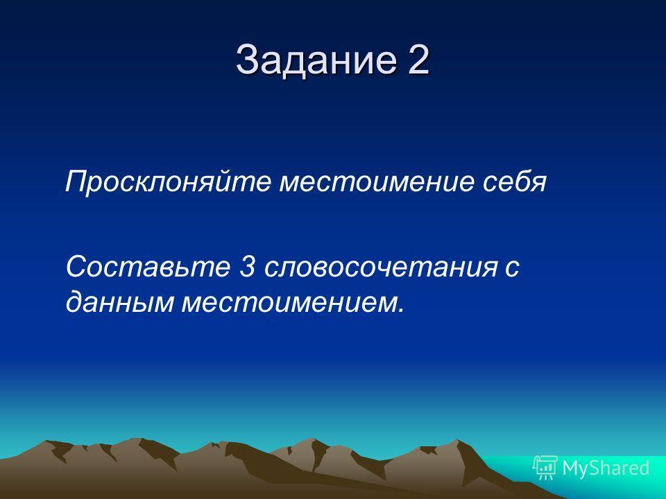 Задание 2 Просклоняйте местоимение себя Составьте 3 словосочетания с данным местоимением.