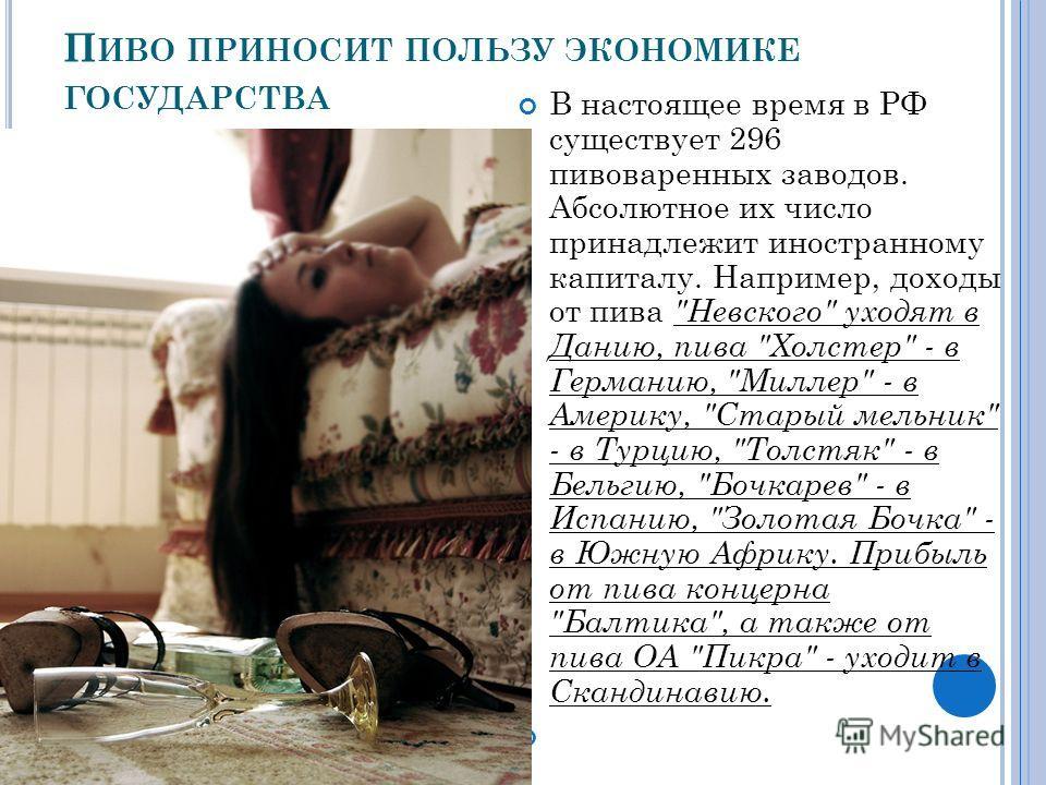 П ИВО ПРИНОСИТ ПОЛЬЗУ ЭКОНОМИКЕ ГОСУДАРСТВА В настоящее время в РФ существует 296 пивоваренных заводов. Абсолютное их число принадлежит иностранному капиталу. Например, доходы от пива