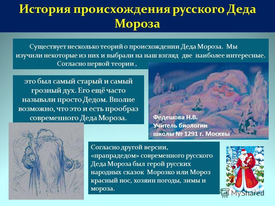 История происхождения русского Деда Мороза Существует несколько теорий о происхождении Деда Мороза. Мы изучили некоторые из них и выбрали на наш взгляд две наиболее интересные. Согласно первой теории, это был самый старый и самый грозный дух. Его ещё