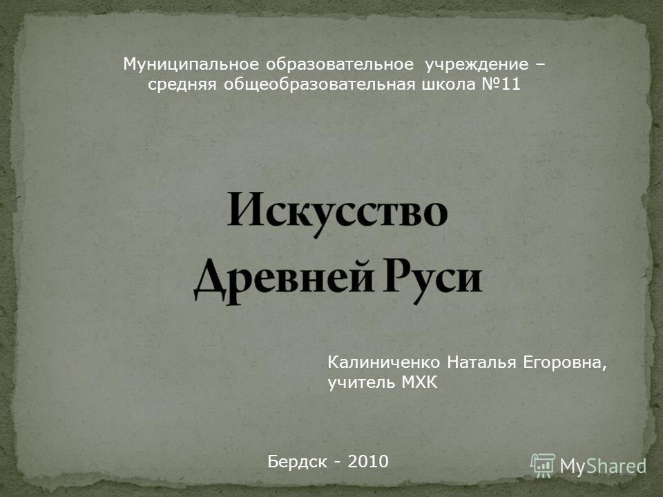 Муниципальное образовательное учреждение – средняя общеобразовательная школа 11 Калиниченко Наталья Егоровна, учитель МХК Бердск - 2010