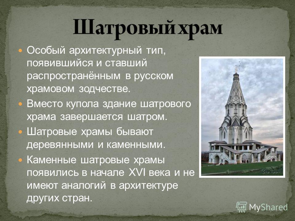 Особый архитектурный тип, появившийся и ставший распространённым в русском храмовом зодчестве. Вместо купола здание шатрового храма завершается шатром. Шатровые храмы бывают деревянными и каменными. Каменные шатровые храмы появились в начале XVI века