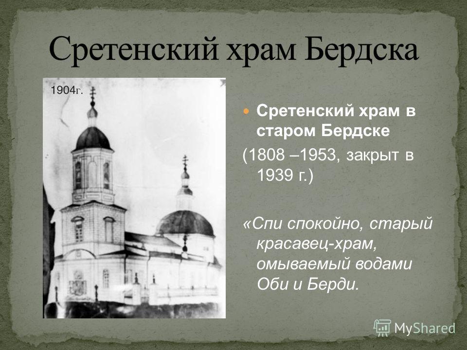 Сретенский храм в старом Бердске (1808 –1953, закрыт в 1939 г.) «Спи спокойно, старый красавец-храм, омываемый водами Оби и Берди.