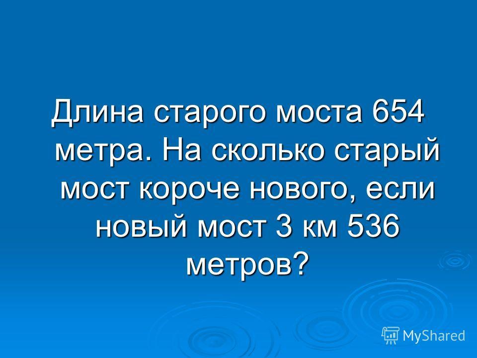 Длина старого моста 654 метра. На сколько старый мост короче нового, если новый мост 3 км 536 метров?