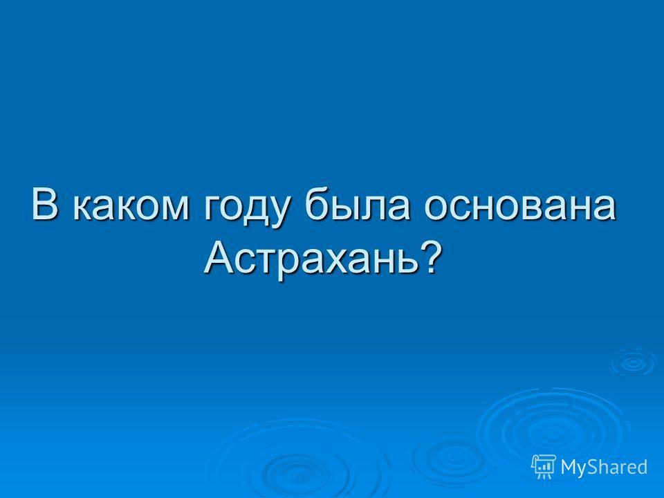 В каком году была основана Астрахань?