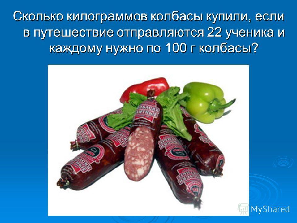 Сколько килограммов колбасы купили, если в путешествие отправляются 22 ученика и каждому нужно по 100 г колбасы?