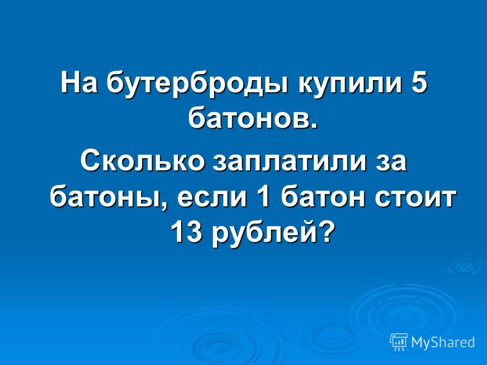 На бутерброды купили 5 батонов. Сколько заплатили за батоны, если 1 батон стоит 13 рублей?