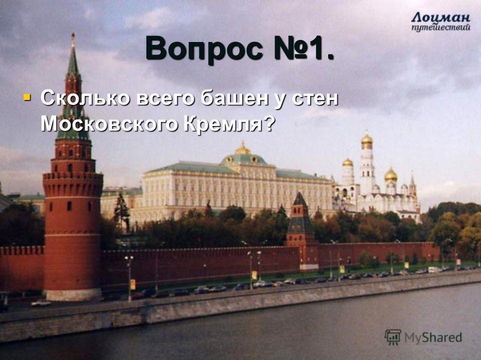 Вопрос 1. Сколько всего башен у стен Московского Кремля? Сколько всего башен у стен Московского Кремля?