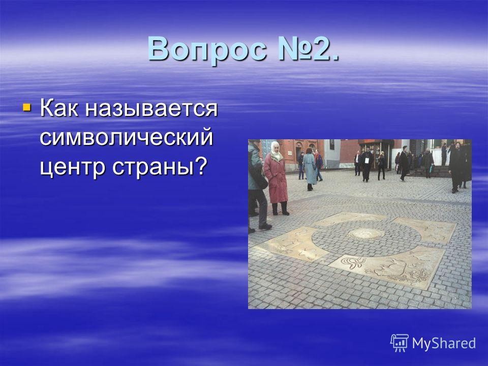 Вопрос 2. Как называется символический центр страны? Как называется символический центр страны?