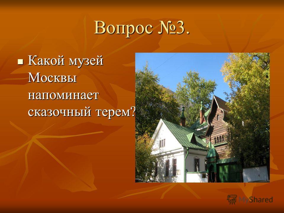 Вопрос 3. Какой музей Москвы напоминает сказочный терем? Какой музей Москвы напоминает сказочный терем?
