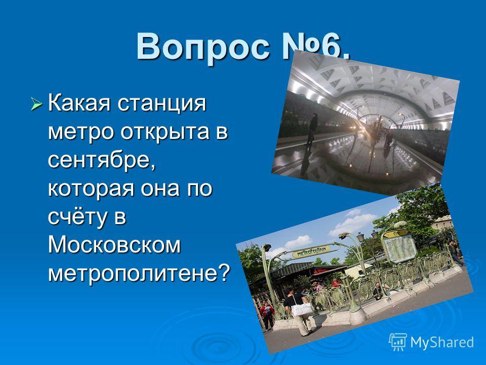 Вопрос 6. Какая станция метро открыта в сентябре, которая она по счёту в Московском метрополитене? Какая станция метро открыта в сентябре, которая она по счёту в Московском метрополитене?