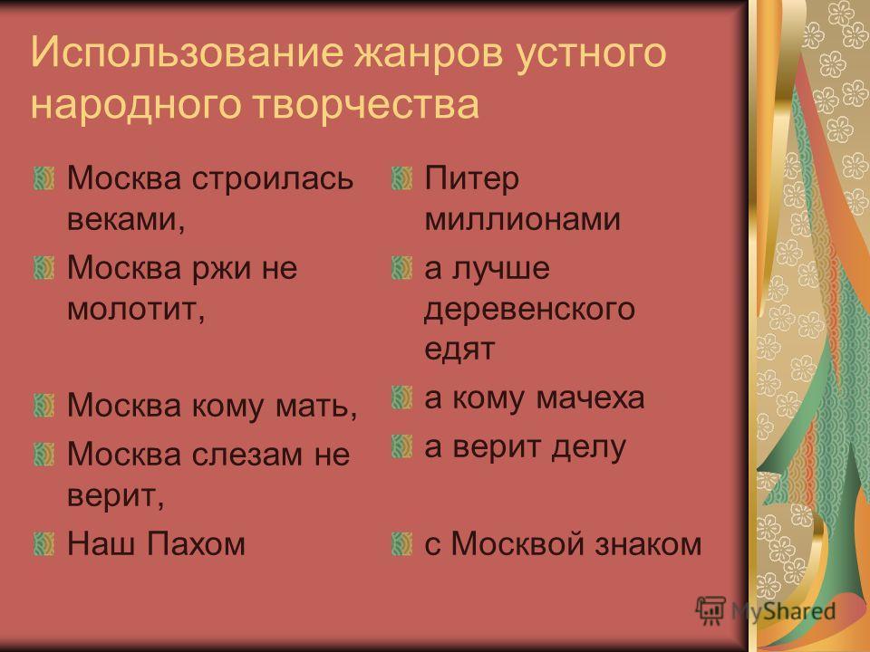 Использование жанров устного народного творчества Москва строилась веками, Москва ржи не молотит, Москва кому мать, Москва слезам не верит, Наш Пахом Питер миллионами а лучше деревенского едят а кому мачеха а верит делу с Москвой знаком