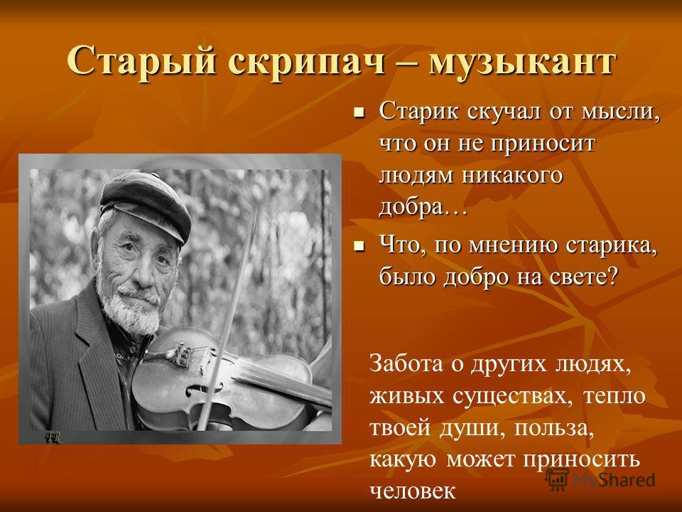 Старый скрипач – музыкант Старик скучал от мысли, что он не приносит людям никакого добра… Старик скучал от мысли, что он не приносит людям никакого добра… Что, по мнению старика, было добро на свете? Что, по мнению старика, было добро на свете? Забо