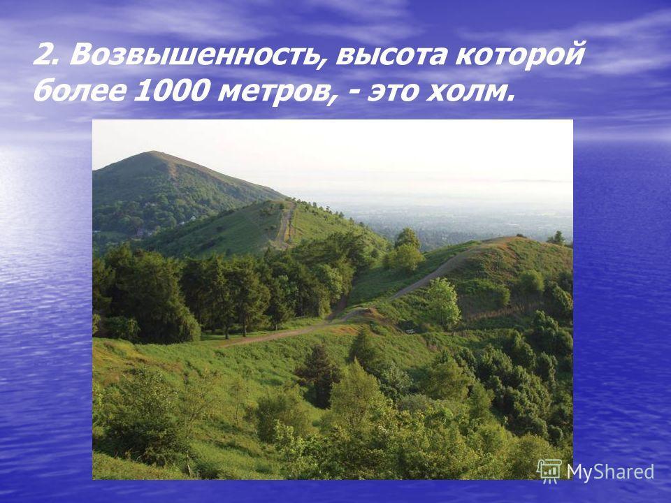 2. Возвышенность, высота которой более 1000 метров, - это холм.