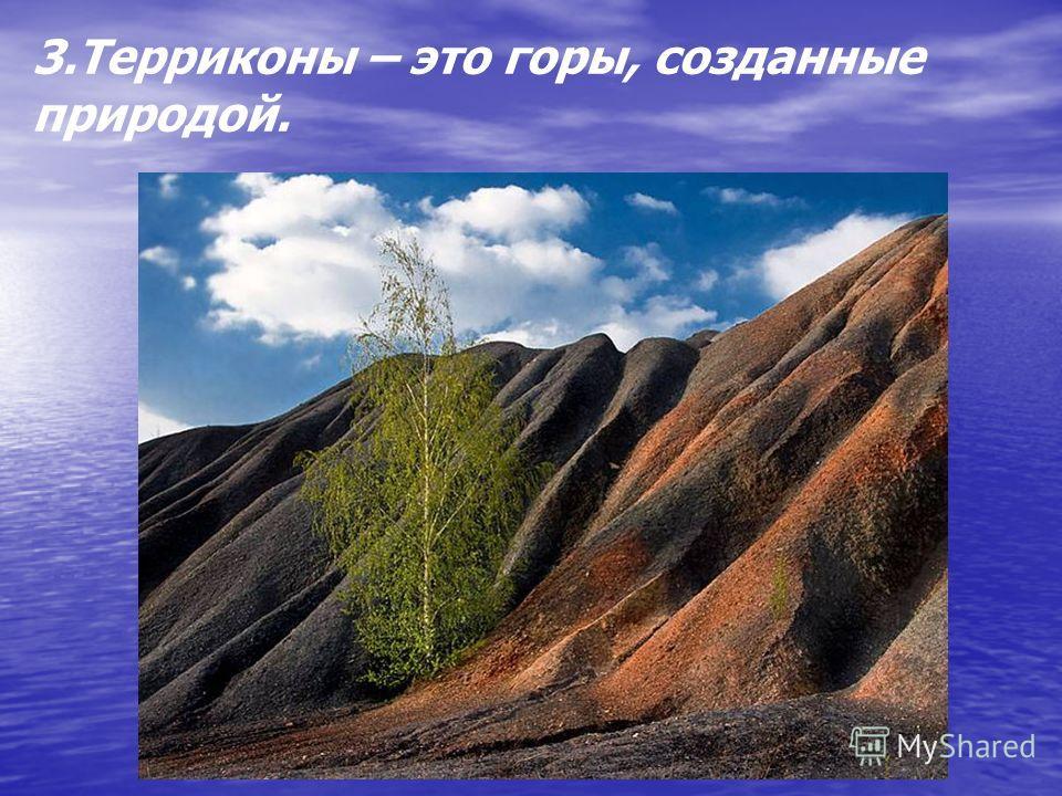 3.Терриконы – это горы, созданные природой.