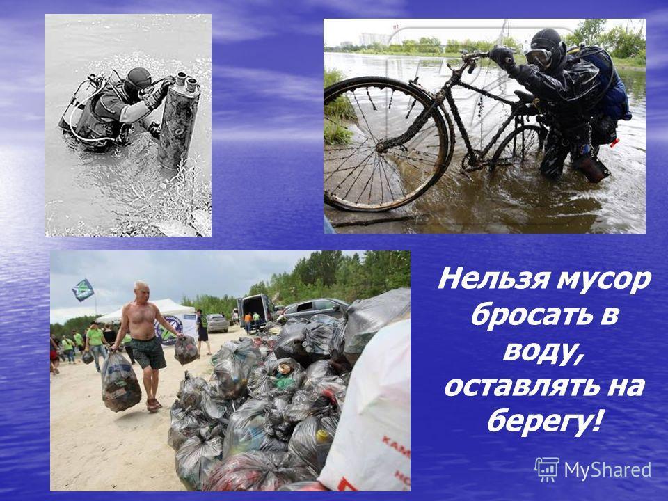 Нельзя мусор бросать в воду, оставлять на берегу!