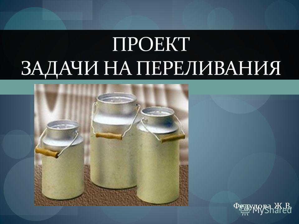 Федулова Ж.В. ПРОЕКТ ЗАДАЧИ НА ПЕРЕЛИВАНИЯ