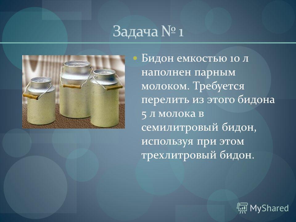 Задача 1 Бидон емкостью 10 л наполнен парным молоком. Требуется перелить из этого бидона 5 л молока в семилитровый бидон, используя при этом трехлитровый бидон.