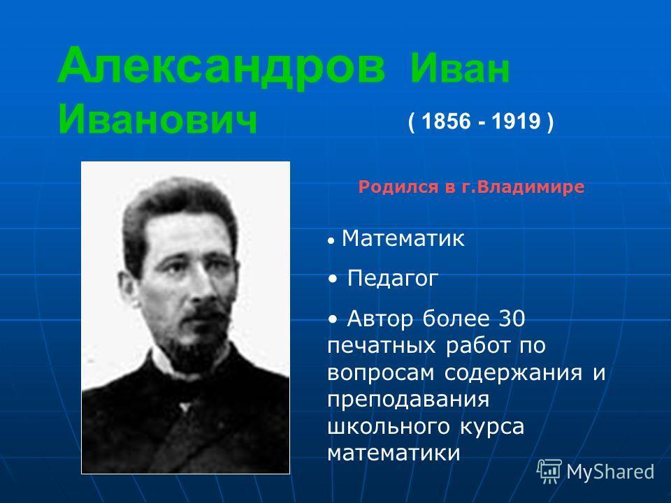 Александров Иван Иванович ( 1856 - 1919 ) Родился в г.Владимире Математик Педагог Автор более 30 печатных работ по вопросам содержания и преподавания школьного курса математики