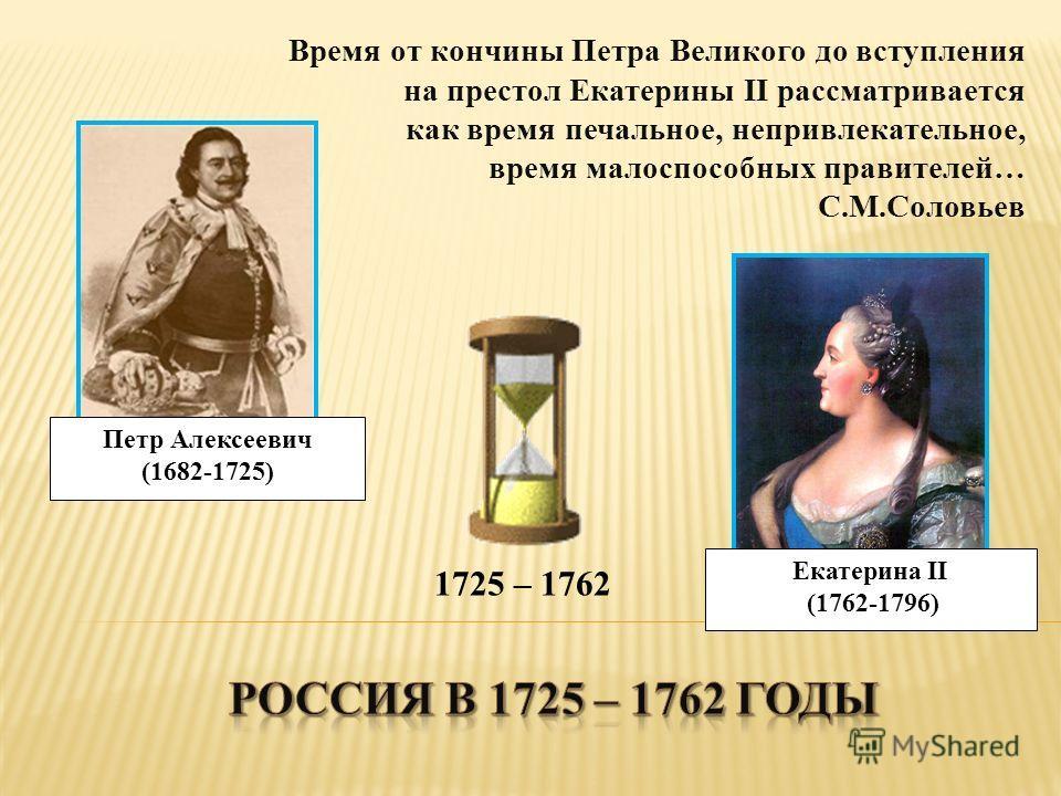 Время от кончины Петра Великого до вступления на престол Екатерины II рассматривается как время печальное, непривлекательное, время малоспособных правителей… С.М.Соловьев Петр Алексеевич (1682-1725) Екатерина II (1762-1796) 1725 – 1762