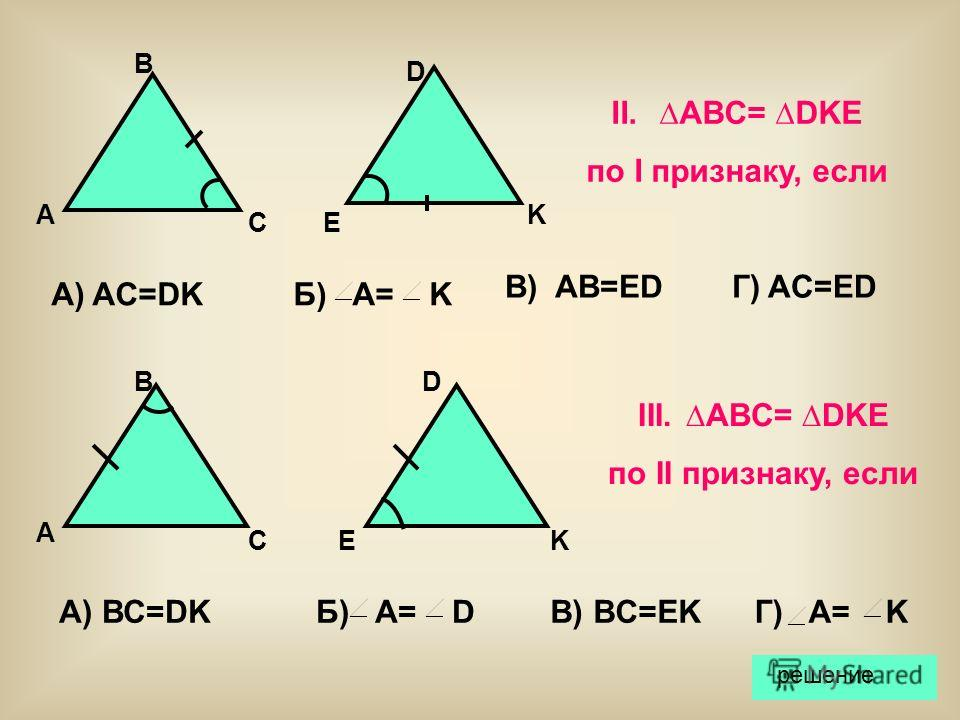 В) AB=ED А) AC=DKБ) A= K Г) AC=ED A B CE D K II.ABC= DKE по I признаку, если III.ABC= DKE по II признаку, если A B CE D K А) ВС=DKБ) A= DВ) BC=EKГ) A= K решение