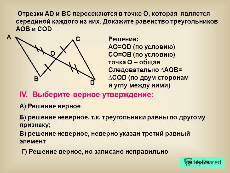 А D B C O Отрезки AD и BC пересекаются в точке О, которая является серединой каждого из них. Докажите равенство треугольников AOB и COD Решение: AO=OD (по условию) CO=OB (по условию) точка О – общая Следовательно AOB=COD (по двум сторонам и углу межд