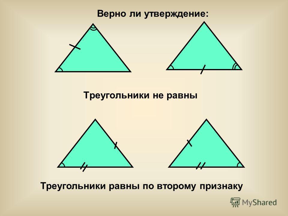 Треугольники не равны Треугольники равны по второму признаку Верно ли утверждение: