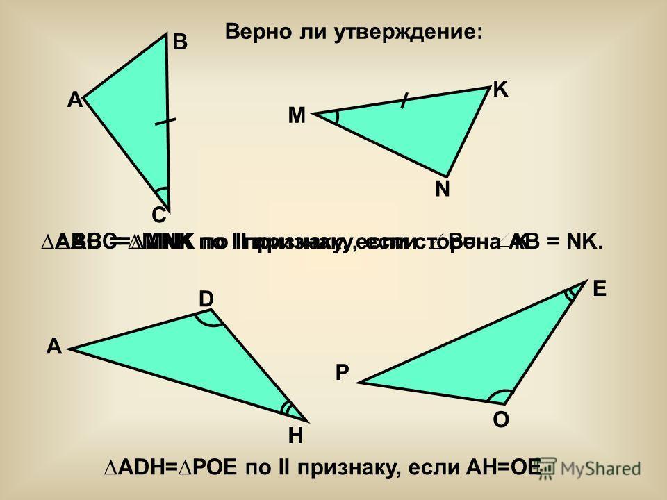 E B A C M N K A D H P O ABC=MNK по II признаку, если B= K ADH=POE по II признаку, если AH=OE ABC = MNK по I признаку, если сторона AB = NK.
