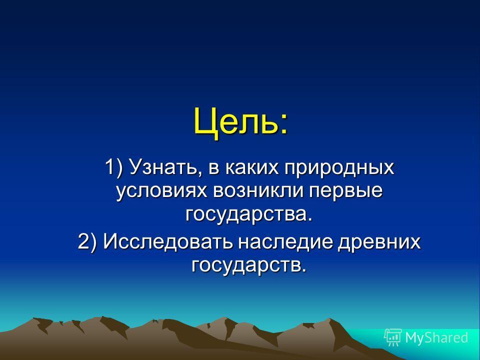 Цель: 1) Узнать, в каких природных условиях возникли первые государства. 2) Исследовать наследие древних государств.