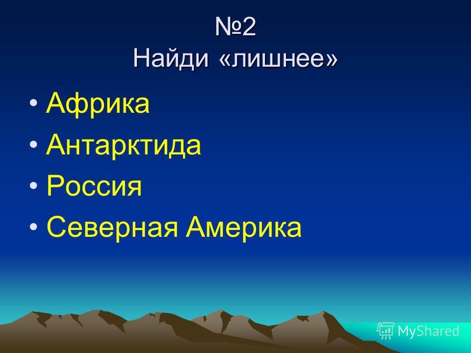 2 Найди «лишнее» Африка Антарктида Россия Северная Америка