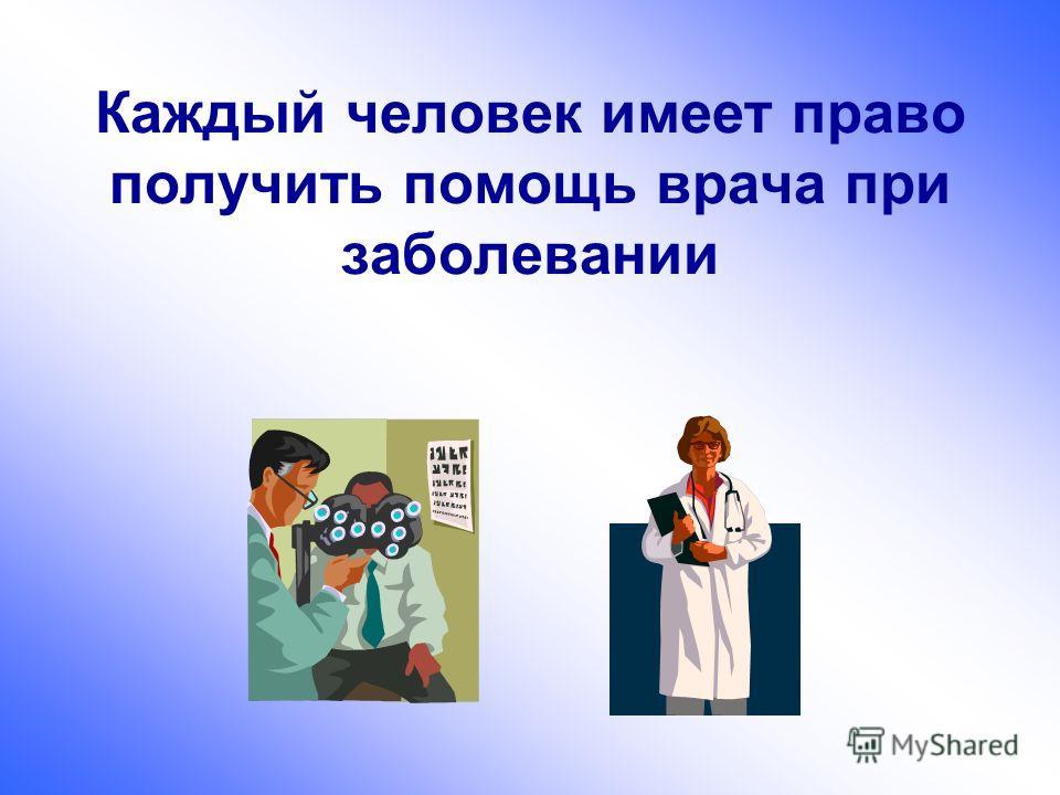 Каждый человек имеет право получить помощь врача при заболевании