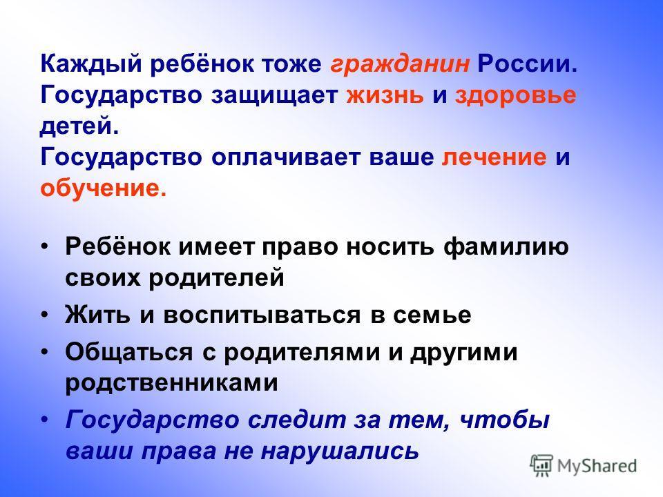 Каждый ребёнок тоже гражданин России. Государство защищает жизнь и здоровье детей. Государство оплачивает ваше лечение и обучение. Ребёнок имеет право носить фамилию своих родителей Жить и воспитываться в семье Общаться с родителями и другими родстве