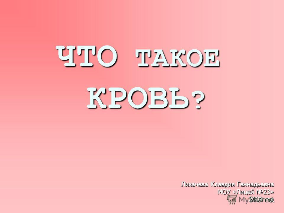 ЧТО ТАКОЕ КРОВЬ ? Лихачева Клавдия Геннадьевна МОУ «Лицей 23» 2009 год