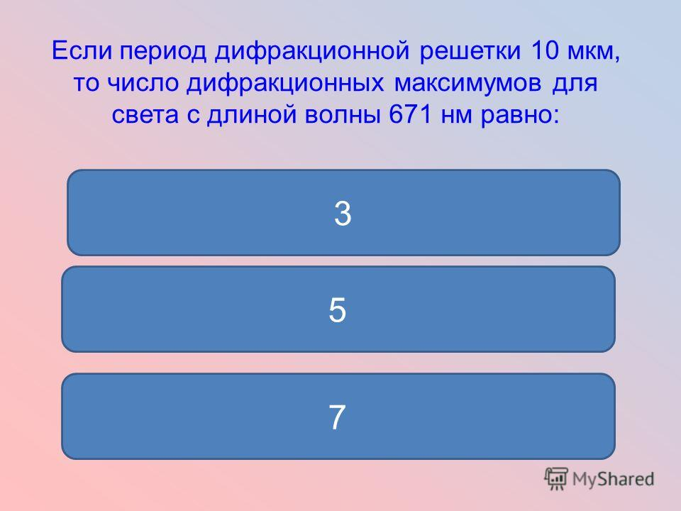 Если период дифракционной решетки 10 мкм, то число дифракционных максимумов для света с длиной волны 671 нм равно: 5 7 3