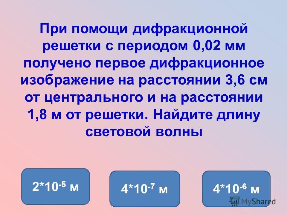 При помощи дифракционной решетки с периодом 0,02 мм получено первое дифракционное изображение на расстоянии 3,6 см от центрального и на расстоянии 1,8 м от решетки. Найдите длину световой волны 4*10 -7 м4*10 -6 м 2*10 -5 м