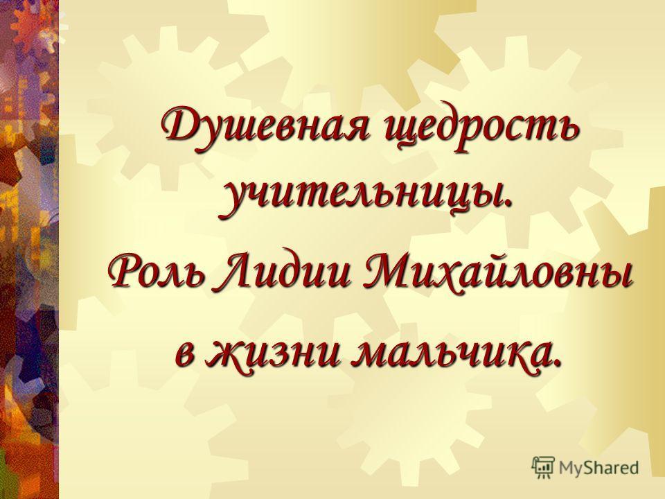 Душевная щедрость учительницы. Роль Лидии Михайловны в жизни мальчика.